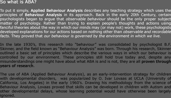 "So what is ABA?  To put it simply, Applied Behaviour Analysis describes any teaching strategy which uses the principles of Behaviour Analysis in its approach. Back in the early 20th Century, certain psychologists began to argue that observable behaviour should be the only proper subject matter of psychology. Rather than trying to explain people's thoughts and actions using fanciful theories about the way in which our minds may (or may not) work, these psychologists developed explanations for our actions based on nothing other than observable and recordable facts. They proved that our behaviour is governed by the environment in which we live.   In the late 1930's, this research into ""behaviour"" was consolidated by psychologist B.F. Skinner, and the field known as ""Behaviour Analysis"" was born. Through his research, Skinner outlined a basic set of principles which describe the various ways in which our behaviour is controlled by our environment. These principles still hold true today and, despite any misunderstandings one might have about what ABA is and is not, they are all proven through years of research.  The use of ABA (Applied Behaviour Analysis), as an early-intervention strategy for children with developmental disorders,  was popularized by O. Ivar Lovaas at UCLA (University of California, Los Angeles) in the early 1960's. Drawing his methodology from the science of Behaviour Analysis, Lovaas proved that skills can be developed in children with Autism and other developmental delays, whose learning potential would have otherwise been largely ignored."